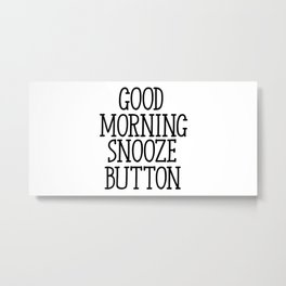 Good Morning Snooze Button, Morning Quote, Not A Morning Person, Snooze Button Quote, Funny Quote Metal Print