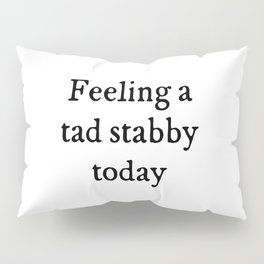 Feeling A Tad Stabby Funny Quote Pillow Sham