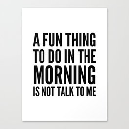 A Fun Thing To Do In The Morning Is Not Talk To Me Canvas Print