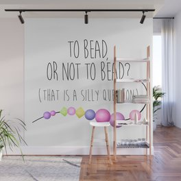 To Bead, Or Not To Bead? (That Is A Silly Question) Wall Mural