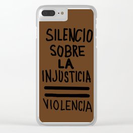 SILENCIO SOBRE LA INJUSTICIA = VIOLENCIA Clear iPhone Case