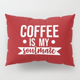 Coffee Is My Soulmate, Funny Quote Pillow Sham