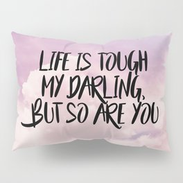 Life is tough my darling but so are you Pillow Sham