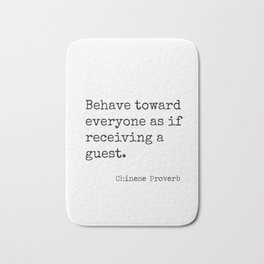 Chinese proverb 11.Behave toward everyone as if receiving a guest. Bath Mat
