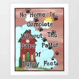 No Home Is Complete Without The Pitter Patter Of Puppy Feet, Art Print Art Print