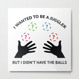 I Wanted To Be A Juggler Metal Print