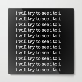 i will try to see i to i. Metal Print