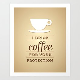 I drink coffee for your protection Art Print