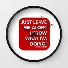 JUST LEAVE ME ALONE, I KNOW WHAT I'M DOING - KIMI RAIKKONEN Wall Clock