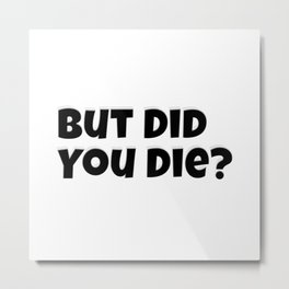 But Did You Die? Metal Print