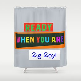 Ready When You Are Big Boy! Shower Curtain