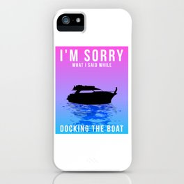 I'm Sorry For What I Said While Docking The Boat - Boating Design iPhone Case