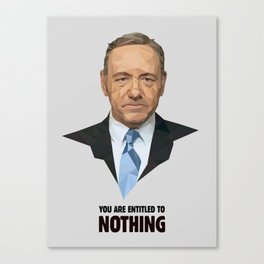 You are entitled to nothing - Frank Underwood Canvas Print