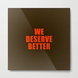 We Deserve Better Metal Print
