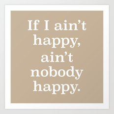 If I Ain't Happy, Ain't Nobody Happy Art Print