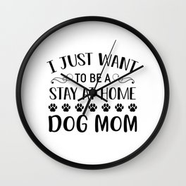 I Just Want To Be A Stay At Home Dog Mom bw Wall Clock