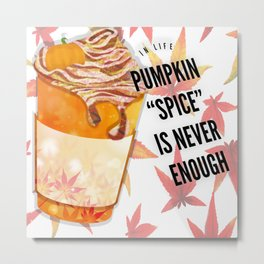 In life Pumpkin spice is never enough  Metal Print