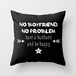 No boyfriend no problem - have a husband and be happy Throw Pillow