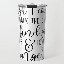 I wish I could turn back the clock. I'd find you sooner and love you longer. Travel Mug