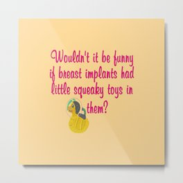 Wouldn't it be funny if breast implants have a little squeaky toy inside? Metal Print
