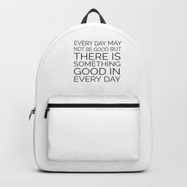 EVERY DAY MAY NOT BE GOOD BUT THERE IS SOMETHING GOOD IN EVERY DAY Backpack