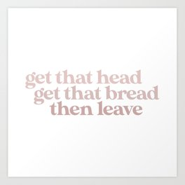 Get That Bread Get That Head Then Leave Art Print