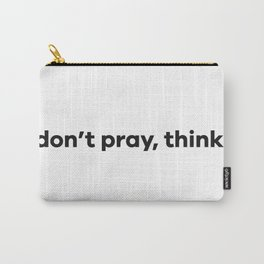 don't pray, think. Carry-All Pouch