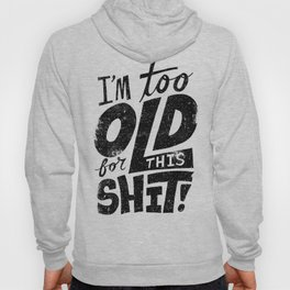 Too Old For This Shit Hoody