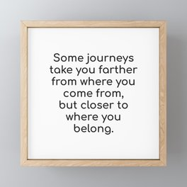 Some journeys take you farther from where you come from, but closer to where you belong. Framed Mini Art Print