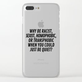 Why Be Racist, Sexist, Homophobic, or Transphobic When You Could Just Be Quiet? Clear iPhone Case