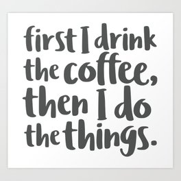 First I Drink the Coffee Art Print