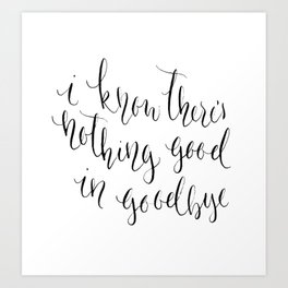There's Nothing Good in Goodbye Art Print