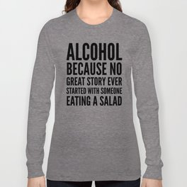ALCOHOL BECAUSE NO GREAT STORY EVER STARTED WITH SOMEONE EATING A SALAD Long Sleeve T-shirt