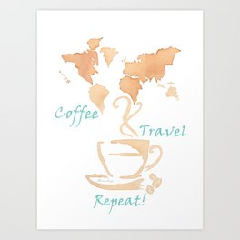 Coffee, Travel, Repeat Art Print