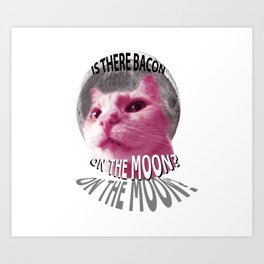Is There Bacon on the Moon? Art Print