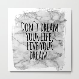 Don`t dream your life, live your dream. Metal Print