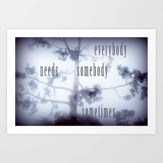 everybody needs somebody sometimes Art Print