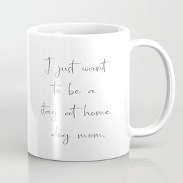 I just want to be a stay at home dog mom. Coffee Mug
