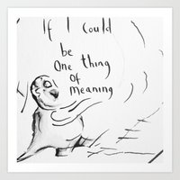 """If I Could Be One Thing Of Meaning"" Art Print"