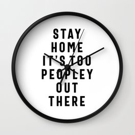 Stay Home It's Too Peopley Out There - Funny Wall Clock