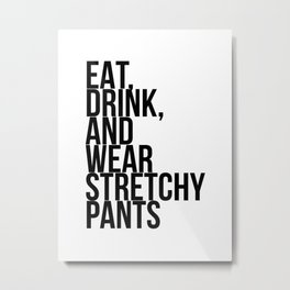 Eat, Drink, and Wear Stretchy Pants Metal Print