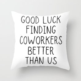 Good luck finding coworkers better than us Throw Pillow