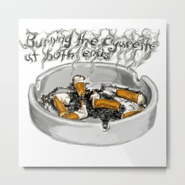 Burning the Cigarette at Both Ends Metal Print