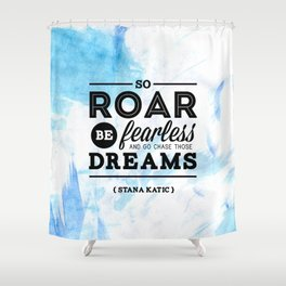 """""""So roar, be fearless, and go chase those dreams."""" - Stana Katic Shower Curtain"""