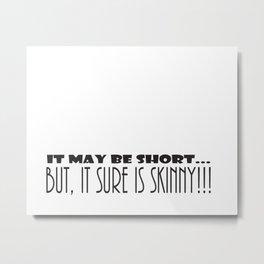 It May Be SHORT...But, It Sure Is SKINNY!!! Metal Print