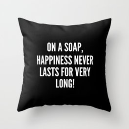 On a soap happiness never lasts for very long Throw Pillow