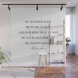 My Mother Told Me to Be A Lady. And for Her, That Meant Be Your Own Person. -Ruth Bader Ginsberg Wall Mural