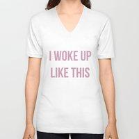 i woke up like this V-neck T-shirts featuring I WOKE UP LIKE THIS by saraaangel