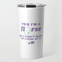 Nurse Gifts Yes I'm A Nurse No I Don't Want To Look At It Travel Mug