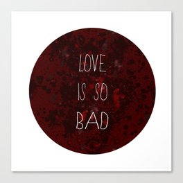 LOVE IS SO BAD Canvas Print
